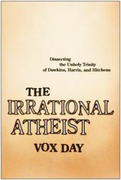 The Irrational Atheist: Dissecting the Unholy Trinity of Dawkins, Harris, And Hitchens