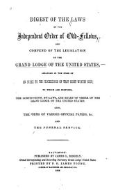 Digest of the Laws of the Independent Order of Odd-Fellows: And Compend of the Legislation of the Grand Lodge of the United States, Arranged in the Form of an Index to the Proceedings of that Right Worthy Body; to which are Prefixed, the Constitution Bylaws and Rules of Order of the Grand Lodge of the United States. Also, the Forms of Various Official Papers and Funeral Service