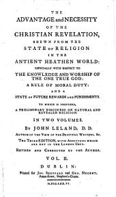 The Advantage and Necessity of the Christian Revelation: Shewn from the State of Religion in the Antient Heathen World: ... To which is Prefixed, a Preliminary Discourse on Natural and Revealed Religion. In Two Volumes. By John Leland, D.D. ... The Third Edition, with Additions which are Not in the London Copy. Revised and Corrected by the Author. ...
