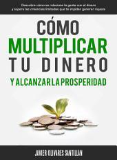 Cómo multiplicar tu dinero y alcanzar la prosperidad: Descubre cómo se relaciona la gente con el dinero y supera las creencias limitadas que te impiden generar riqueza