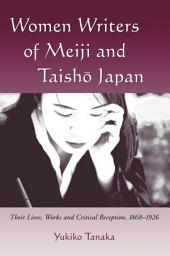 Women Writers of Meiji and Taisho Japan: Their Lives, Works and Critical Reception, 1868-1926