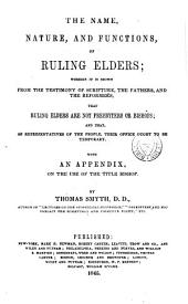The Name, Nature, and Functions, of Ruling Elders: Wherein it is Shown from the Testimony of Scripture, the Fathers, and the Reformers, that Ruling Elders are Not Presbyters Or Bishops, and that as Representatives of the People, Their Office Ought to be Temporary
