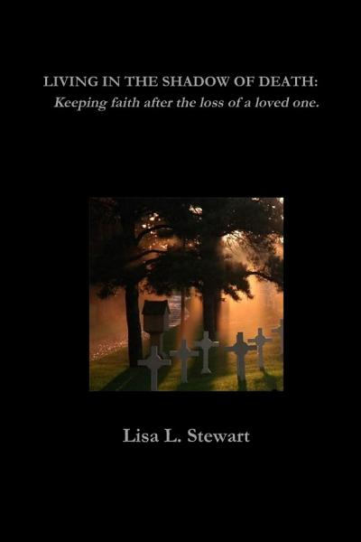 LIVING IN THE SHADOW OF DEATH: Keeping faith after the loss of a loved one.