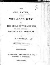 The Old Paths  where is the Good Way  Or  the Child of the Church Examined Concerning Ecclesiastical Principles  By a Clergyman  i e  J  B  Pratt   PDF