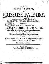 Prōton pseudos, seu Primum falsum, innuente academiæ Lipsiensis facultate inclyta philosophica, praeside viro excellentissimo Dn. M. Jacobo Thomasio ... disputationis publicæ argumentum faciet Laurentius Weger, ... ad diem 22 Decemb. anno 1675