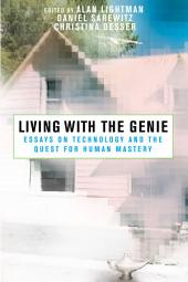 Living with the Genie: Essays On Technology And The Quest For Human Mastery