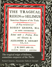 The tragical reign of Selimus, sometime emperor of the Turks: a play reclaimed for Robert Greene ...