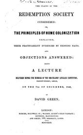 The Claims of the Redemption Society Considered: Or, The Principles of Home Colonization Explained, Their Practicability Evidenced by Existing Facts; and Objections Answered: Being a Lecture Delivered Before the Members of the Odd-fellows' Literary Institution, Trinity-street, Leeds, on the 7th of December, 1848