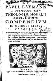 R. P. Pauli Laymann,... Theologiae moralis absolutissimum compendium in quinque libros recognitum..repurgatum...auctum ac ad mentem auctoris redactum