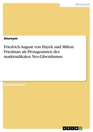 Friedrich August von Hayek und Milton Friedman als Protagonisten des marktradikalen Neo Liberalismus PDF