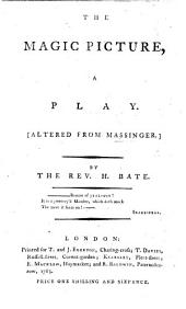 The Magic Picture, a Play [altered from Massinger, in Five Acts and in Verse] by H. Bate