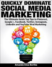 Quickly Dominate Social Media Marketing: The Ultimate Guide Top Tips to Pinterest, Google+, Facebook, Twitter, Instagram, Linkedin and You Tube Viral Marketing