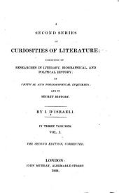 A Second Series of Curiosities of Literature: Consisting of Researches in Literary, Biographical and Political History, of Critical and Philosophical Inquiries and of Secret History...
