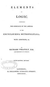 Elements of logic: Comprising the substance of the article in the Encyclopædia metropolitana: with additions, &c