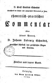 Theoretisch-praktischer Commentar über seines Vaters Joh. Ludwig Schmidts praktisches Lehrbuch von gerichtlichen Klagen und Einreden: Band 5