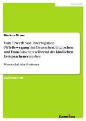 Vom Erwerb von Interrogation (Wh-Bewegung) im Deutschen, Englischen und Französischen während des kindlichen Erstsprachenerwerbes: Wissenschaftliche Positionen