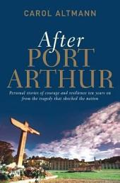 After Port Arthur: Personal Stories of Courage and Resilience Ten Years on from the Tragedy That Shocked the Nation