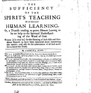 The sufficiencie of the spirits teaching without humane learning  or  a treatise tending to prove humane learning to be no help to the spirituall understanding of the Word of God  etc