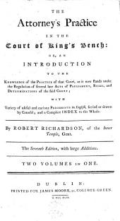 The Attorney's Practice in the Court of King's Bench: Or, an Introduction to the Knowledge of the Practice of that Court, ... with Variety of Useful and Curious Precedents in English, ... and a Complete Index to the Whole. By Robert Richardson, ...