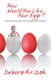 How Would You Like Your Eggs?: A Journal about Life with Unexplained Infertility