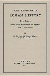 Some Problems in Roman History: Ten Essays Bearing on the Administrative and Legislative Work of Julius Caesar
