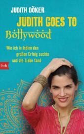 Judith goes to Bollywood: Wie ich in Indien den großen Erfolg suchte und die Liebe fand