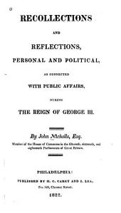 Recollections and Reflections, Personal and Political: As Connected with Public Affairs, During the Reign of George III, Volume 1