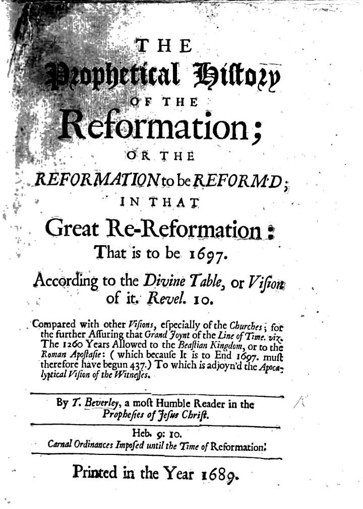 The Prophetical History of the Reformation; Or the Reformation to be Reform'd; in that Great Re-Reformation: that is to be in 1697. According to the Divine Table, Or Vision of It, Revel. 10., Etc