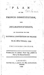 Plan of the French Constitution, and Declaration of Rights; as presented to the National Convention of France on the 16th of February, 1793. [By the Marquis de Condorcet.] The second edition. Translated from the authentic French copy, etc. [Without the introduction and the decree.]