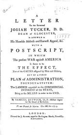 A letter to the Reverend Josiah Tucker, D.D., dean of Glocester: in answer to his Humble address and earnest appeal, &c. with a postscript, in which the present war against America is shewn to be the effect, not of the causes assigned by him and others, but of a fixed plan of administration, founded in system, the landed opposed to the commercial interest of the state, being as the means in order to the end