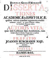 Danielis Georgii Morhofii Dissertationes Academicae & Epistolicae: quibus rariora quaedam argumenta erudite tractantur, omnes .... Accessit Autoris Vita ... Et Praefatio Joannis Burchardi Maji ...