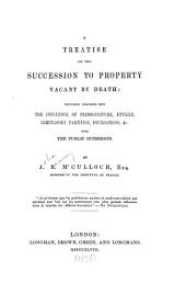 A Treatise on the Succession to Property Vacant by Death: Including Inquiries Into the Influence of Primo-geniture, Entails, Compulsory Partition, Foundations, Etc. Over the Public Interests