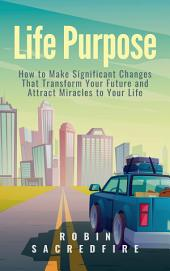 Life Purpose: How to Make Significant Changes that Transform Your Future & Attract Miracles to Your Life