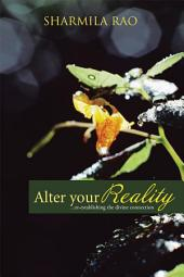 ALTER YOUR REALITY: ...re-establishing the divine connection