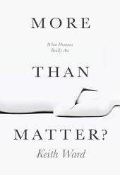 More Than Matter?: What Humans Really Are