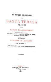 El tercer centenario de Santa Teresa de Jesús: Manual del Peregrino para visitar la patria, sepulcro y parajes donde fundó la Santa, ó existen recuerdos suyos en España