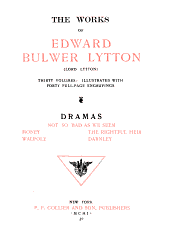 The Works of Edward Bulwer Lytton: Dramas: Not so bad as we seem. Money. The rightful heir. Walpole. Darnley