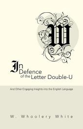 In Defence of the Letter Double-U: And Other Engaging Insights into the English Language