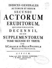 Indices generales auctorum et rerum primi [-sexti] Actorum Eruditorum quae Lipsiae publicantur decennii, nec non supplementorum ...: Tomus secundus et tertius: Volume 2