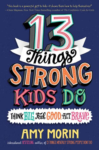 13 Things Strong Kids Do: Think Big, Feel Good, Act Brave Pdf Book