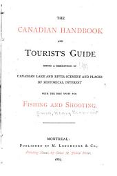 The Canadian Handbook and Tourist's Guide: Giving a Description of Canadian Lake and River Scenery and Places of Historical Interest with the Best Spots for Fishing and Shooting