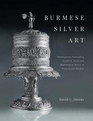 Burmese Silver Art  Masterpieces Illuminating Buddhist  Hindu and Mythological Stories of Purpose and Wisdom