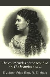 The Court Circles of the Republic: Or, The Beauties and Celebrities of the Nation; Illustrating Life and Society Under Eighteen Presidents; Describing the Social Features of the Successive Administrations from Washington to Grant ...