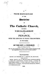 A true exposition of the Doctrine of the Catholic Church, touching the Sacrament of Penance, with the grounds on which this doctrine is founded