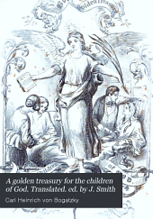 A golden treasury for the children of God. Translated. ed. by J. Smith