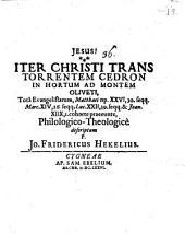 Iter Christi trans torrentem Cedron in hortum ad montem Oliveti, philol. theologice descriptum