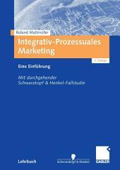 Integrativ-Prozessuales Marketing: Eine Einführung. Mit durchgehender Schwarzkopf&Henkel-Fallstudie, Ausgabe 3