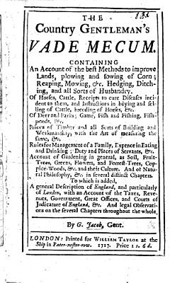 The Country Gentleman s Vade Mecum  Containing an Account of the Best Methods to Improve Lands     Rules for Management of a Family  Expence in Eating and Drinking      Account of Gardening in General      To which is Added a General Description of England      with an Account of the Taxes  Revenues  Government  Etc