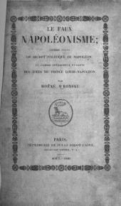 Le Faux Nápoléonisme; comme suite du Secret Politique de Nápoléon, et comme interprète funeste des Idées du Prince Louis-Nápoléon