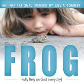 FROG: An Inspirational Memoir [Fully Rely on God everyday]